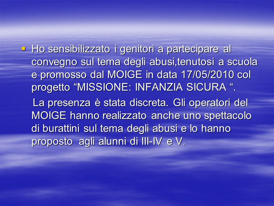 Ho sensibilizzato i genitori a partecipare al convegno sul tema degli abusi,tenutosi a scuola e promosso dal MOIGE in data 17/05/2010 col progetto MISSIONE: INFANZIA SICURA .