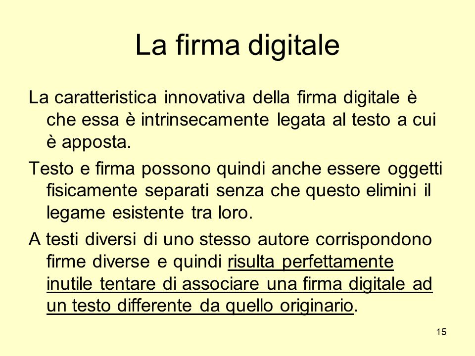 La firma digitale La caratteristica innovativa della firma digitale è che essa è intrinsecamente legata al testo a cui è apposta.