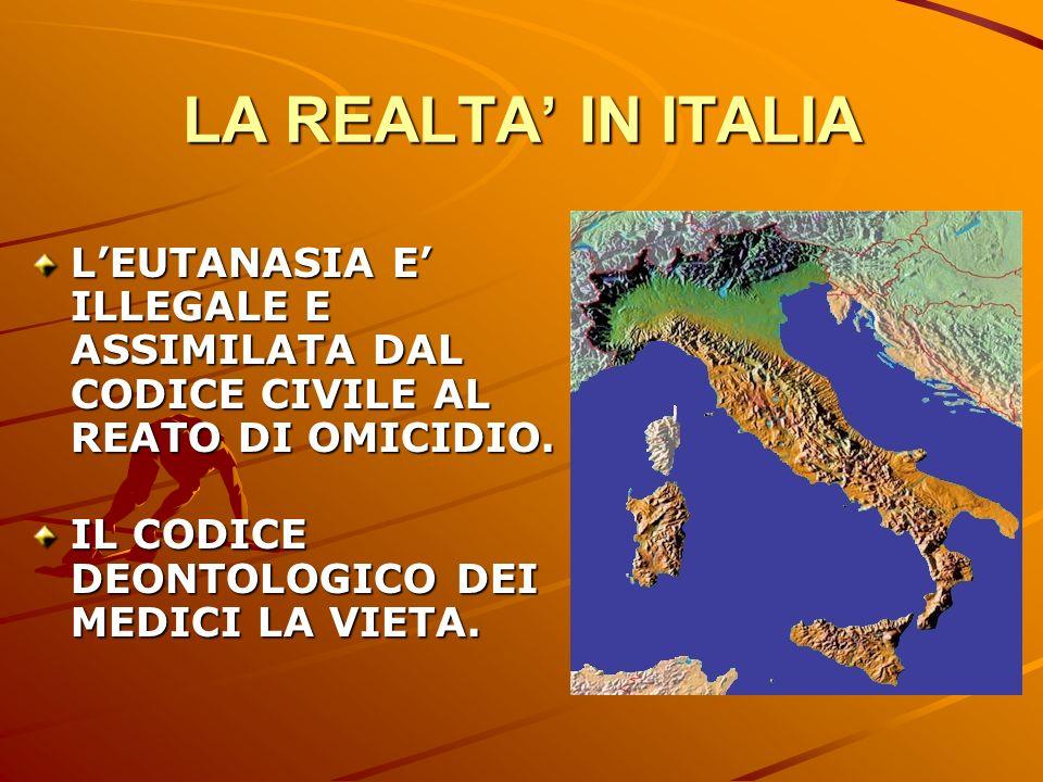 LA REALTA' IN ITALIA L'EUTANASIA E' ILLEGALE E ASSIMILATA DAL CODICE CIVILE AL REATO DI OMICIDIO.