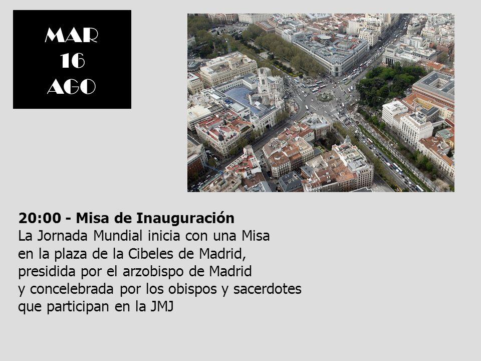 MAR 16. AGO. 20:00 - Misa de Inauguración La Jornada Mundial inicia con una Misa. en la plaza de la Cibeles de Madrid,
