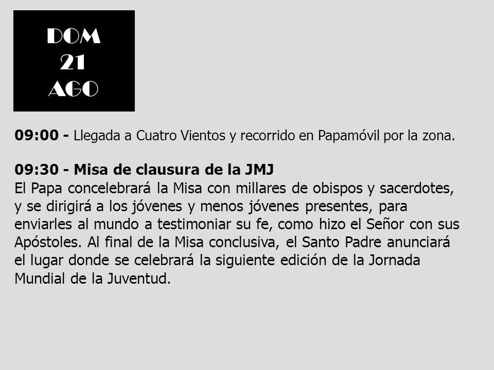DOM21. AGO. 09:00 - Llegada a Cuatro Vientos y recorrido en Papamóvil por la zona. 09:30 - Misa de clausura de la JMJ.