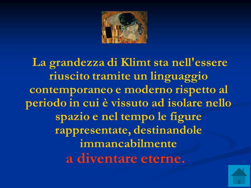 La grandezza di Klimt sta nell essere riuscito tramite un linguaggio contemporaneo e moderno rispetto al periodo in cui è vissuto ad isolare nello spazio e nel tempo le figure rappresentate, destinandole immancabilmente