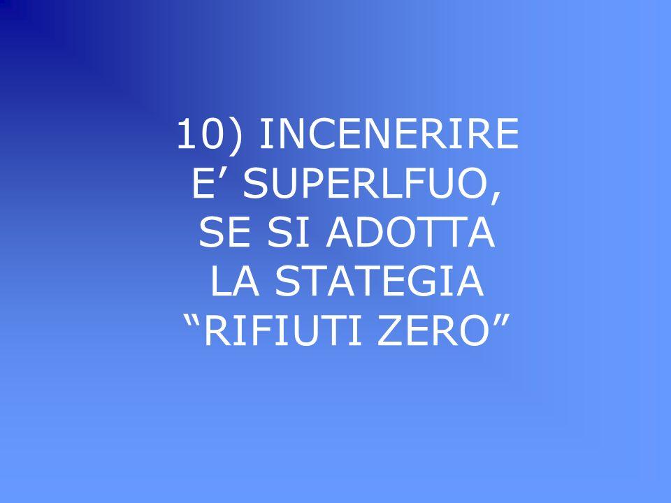 10) INCENERIRE E' SUPERLFUO, SE SI ADOTTA LA STATEGIA RIFIUTI ZERO