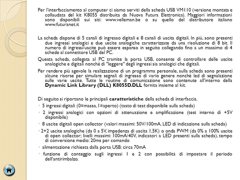 Per l'interfacciamento al computer ci siamo serviti della scheda USB VM110 (versione montata e collaudata del kit K8055 distribuita da Nuova Futura Elettronica). Maggiori informazioni sono disponibili sui siti: www.velleman.be o su quello del distributore italiano www.futuranet.it