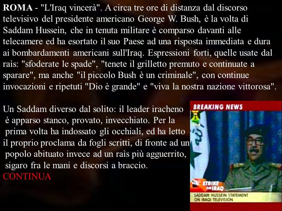 ROMA - L Iraq vincerà . A circa tre ore di distanza dal discorso televisivo del presidente americano George W. Bush, è la volta di Saddam Hussein, che in tenuta militare è comparso davanti alle telecamere ed ha esortato il suo Paese ad una risposta immediata e dura ai bombardamenti americani sull Iraq. Espressioni forti, quelle usate dal raìs: sfoderate le spade , tenete il grilletto premuto e continuate a sparare , ma anche il piccolo Bush è un criminale , con continue invocazioni e ripetuti Dio è grande e viva la nostra nazione vittorosa . Un Saddam diverso dal solito: il leader iracheno