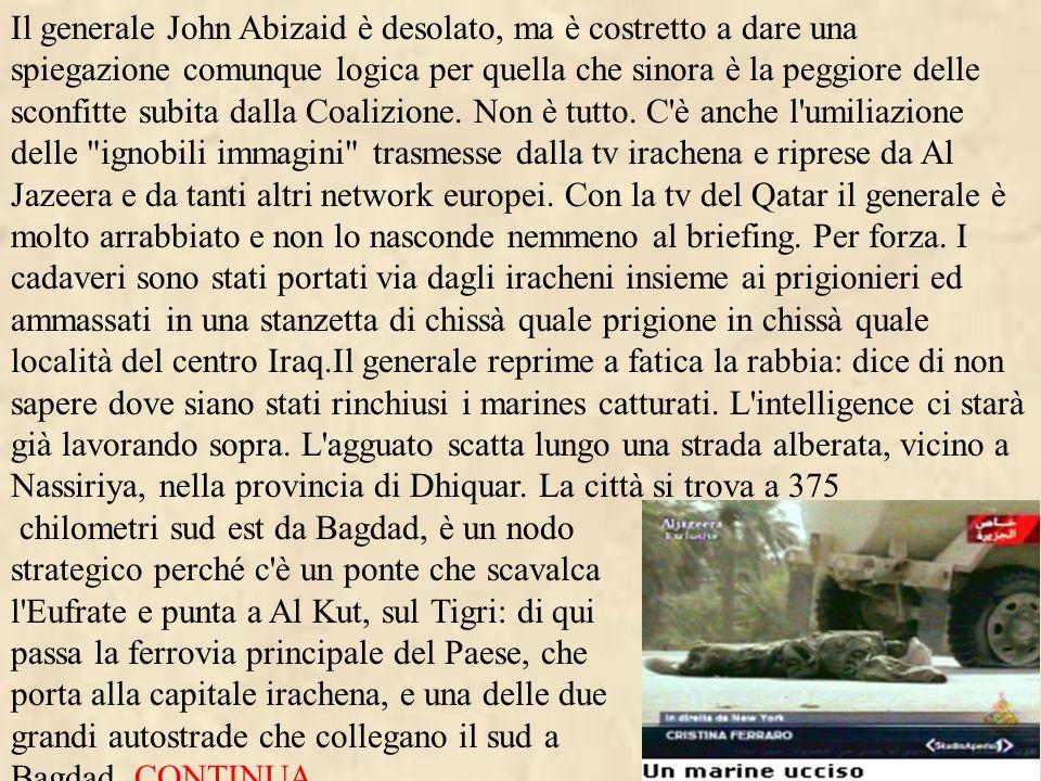 Il generale John Abizaid è desolato, ma è costretto a dare una spiegazione comunque logica per quella che sinora è la peggiore delle sconfitte subita dalla Coalizione. Non è tutto. C è anche l umiliazione delle ignobili immagini trasmesse dalla tv irachena e riprese da Al Jazeera e da tanti altri network europei. Con la tv del Qatar il generale è molto arrabbiato e non lo nasconde nemmeno al briefing. Per forza. I cadaveri sono stati portati via dagli iracheni insieme ai prigionieri ed ammassati in una stanzetta di chissà quale prigione in chissà quale località del centro Iraq.Il generale reprime a fatica la rabbia: dice di non sapere dove siano stati rinchiusi i marines catturati. L intelligence ci starà già lavorando sopra. L agguato scatta lungo una strada alberata, vicino a Nassiriya, nella provincia di Dhiquar. La città si trova a 375
