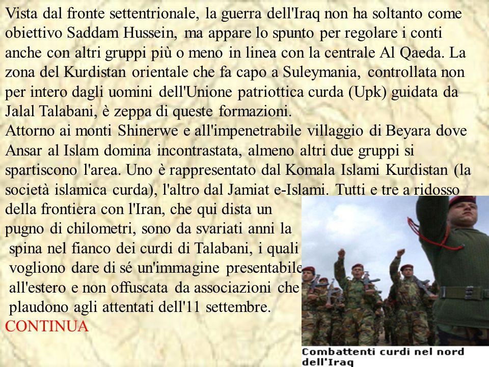 Vista dal fronte settentrionale, la guerra dell Iraq non ha soltanto come obiettivo Saddam Hussein, ma appare lo spunto per regolare i conti anche con altri gruppi più o meno in linea con la centrale Al Qaeda. La zona del Kurdistan orientale che fa capo a Suleymania, controllata non per intero dagli uomini dell Unione patriottica curda (Upk) guidata da Jalal Talabani, è zeppa di queste formazioni. Attorno ai monti Shinerwe e all impenetrabile villaggio di Beyara dove Ansar al Islam domina incontrastata, almeno altri due gruppi si spartiscono l area. Uno è rappresentato dal Komala Islami Kurdistan (la società islamica curda), l altro dal Jamiat e-Islami. Tutti e tre a ridosso della frontiera con l Iran, che qui dista un
