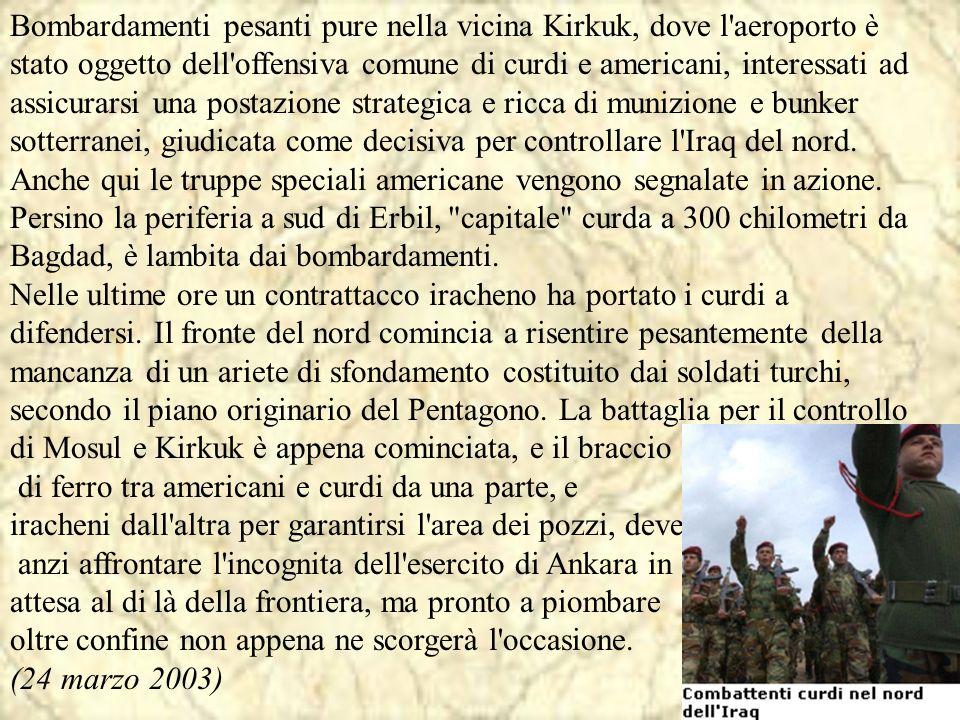 Bombardamenti pesanti pure nella vicina Kirkuk, dove l aeroporto è stato oggetto dell offensiva comune di curdi e americani, interessati ad assicurarsi una postazione strategica e ricca di munizione e bunker sotterranei, giudicata come decisiva per controllare l Iraq del nord. Anche qui le truppe speciali americane vengono segnalate in azione. Persino la periferia a sud di Erbil, capitale curda a 300 chilometri da Bagdad, è lambita dai bombardamenti. Nelle ultime ore un contrattacco iracheno ha portato i curdi a difendersi. Il fronte del nord comincia a risentire pesantemente della mancanza di un ariete di sfondamento costituito dai soldati turchi, secondo il piano originario del Pentagono. La battaglia per il controllo di Mosul e Kirkuk è appena cominciata, e il braccio