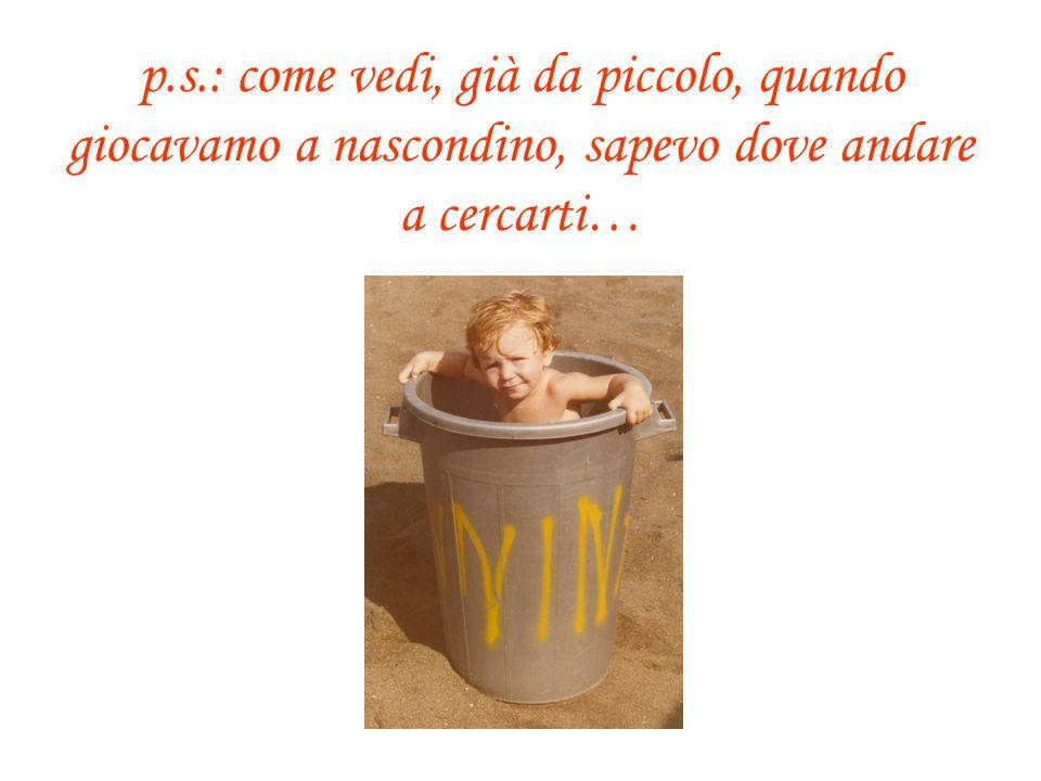 p.s.: come vedi, già da piccolo, quando giocavamo a nascondino, sapevo dove andare a cercarti…