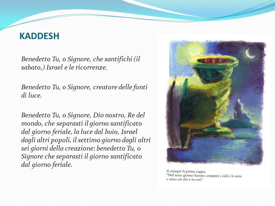 KADDESH Benedetto Tu, o Signore, che santifichi (il sabato,) Israel e le ricorrenze. Benedetto Tu, o Signore, creatore delle fonti di luce.