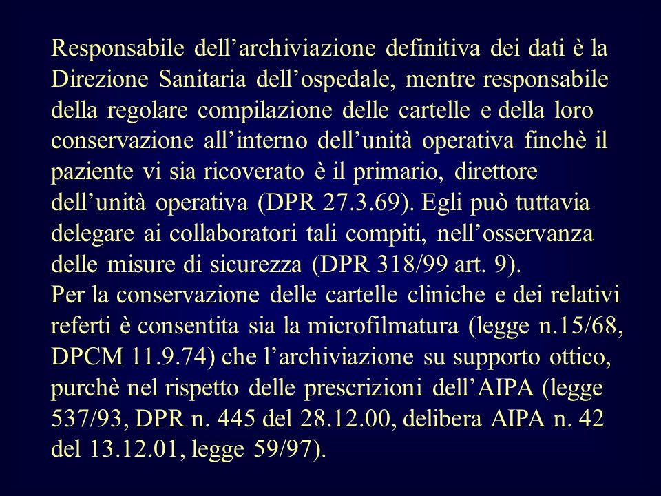 Responsabile dell'archiviazione definitiva dei dati è la Direzione Sanitaria dell'ospedale, mentre responsabile della regolare compilazione delle cartelle e della loro conservazione all'interno dell'unità operativa finchè il paziente vi sia ricoverato è il primario, direttore dell'unità operativa (DPR 27.3.69). Egli può tuttavia delegare ai collaboratori tali compiti, nell'osservanza delle misure di sicurezza (DPR 318/99 art. 9).