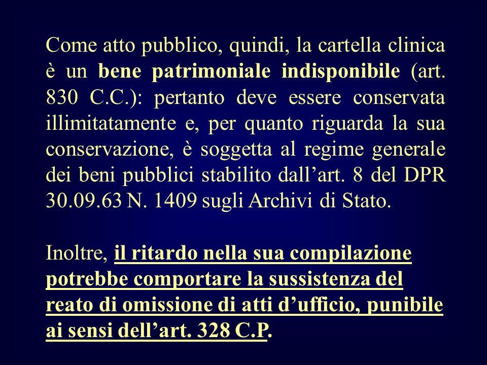 Come atto pubblico, quindi, la cartella clinica è un bene patrimoniale indisponibile (art. 830 C.C.): pertanto deve essere conservata illimitatamente e, per quanto riguarda la sua conservazione, è soggetta al regime generale dei beni pubblici stabilito dall'art. 8 del DPR 30.09.63 N. 1409 sugli Archivi di Stato.