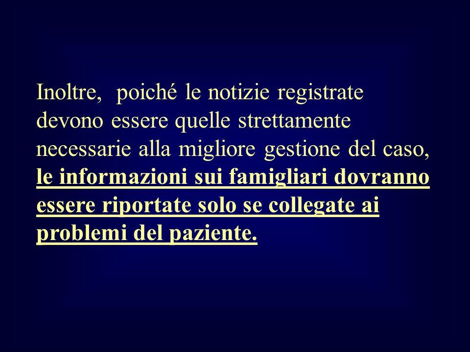 Inoltre, poiché le notizie registrate devono essere quelle strettamente necessarie alla migliore gestione del caso, le informazioni sui famigliari dovranno essere riportate solo se collegate ai problemi del paziente.