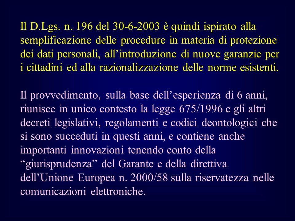 Il D.Lgs. n. 196 del 30-6-2003 è quindi ispirato alla semplificazione delle procedure in materia di protezione dei dati personali, all'introduzione di nuove garanzie per i cittadini ed alla razionalizzazione delle norme esistenti.