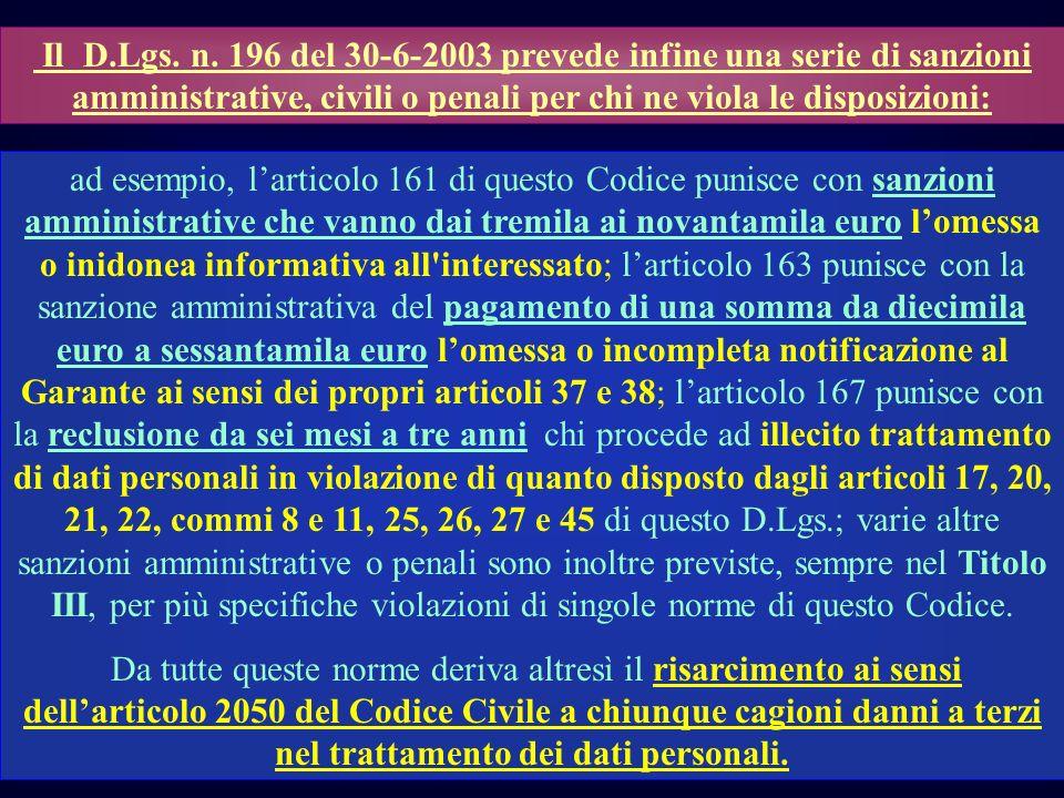 Il D.Lgs. n. 196 del 30-6-2003 prevede infine una serie di sanzioni amministrative, civili o penali per chi ne viola le disposizioni: