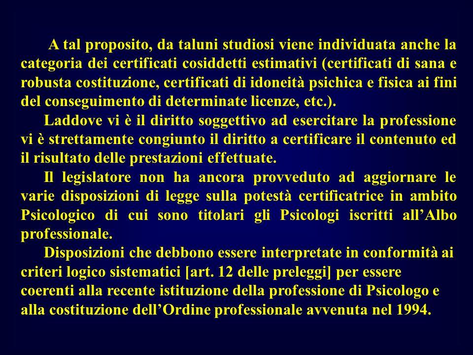 A tal proposito, da taluni studiosi viene individuata anche la categoria dei certificati cosiddetti estimativi (certificati di sana e robusta costituzione, certificati di idoneità psichica e fisica ai fini del conseguimento di determinate licenze, etc.).