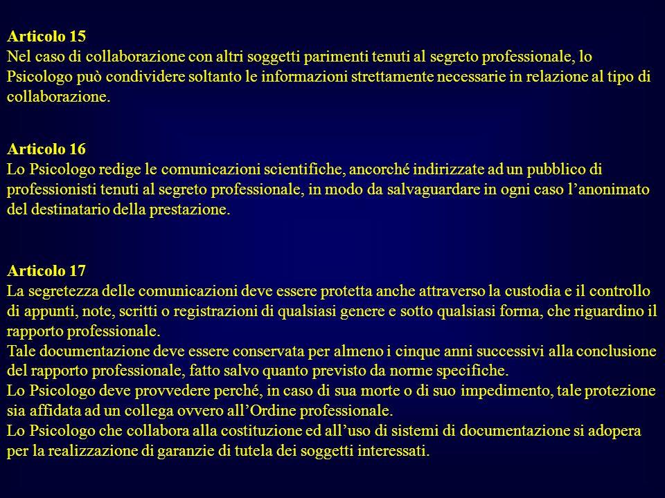 Articolo 15 Nel caso di collaborazione con altri soggetti parimenti tenuti al segreto professionale, lo Psicologo può condividere soltanto le informazioni strettamente necessarie in relazione al tipo di collaborazione.