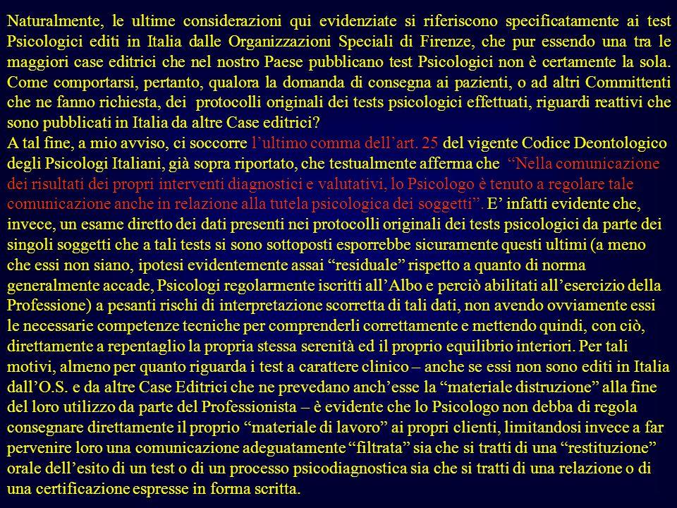 Naturalmente, le ultime considerazioni qui evidenziate si riferiscono specificatamente ai test Psicologici editi in Italia dalle Organizzazioni Speciali di Firenze, che pur essendo una tra le maggiori case editrici che nel nostro Paese pubblicano test Psicologici non è certamente la sola. Come comportarsi, pertanto, qualora la domanda di consegna ai pazienti, o ad altri Committenti che ne fanno richiesta, dei protocolli originali dei tests psicologici effettuati, riguardi reattivi che sono pubblicati in Italia da altre Case editrici