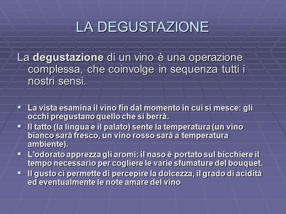 LA DEGUSTAZIONE La degustazione di un vino è una operazione complessa, che coinvolge in sequenza tutti i nostri sensi.