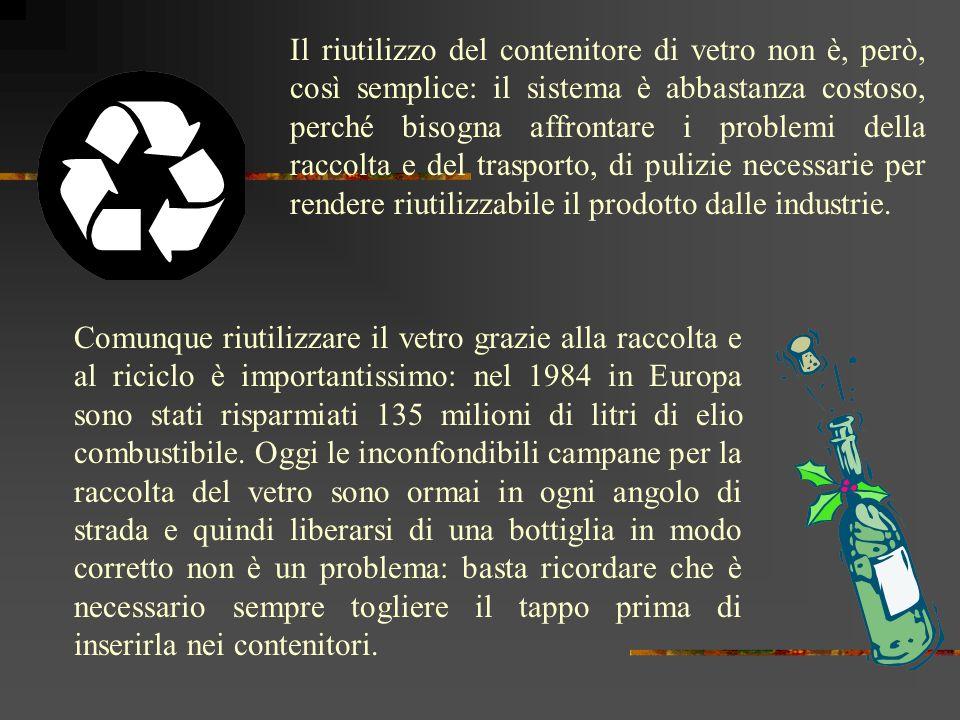 Il riutilizzo del contenitore di vetro non è, però, così semplice: il sistema è abbastanza costoso, perché bisogna affrontare i problemi della raccolta e del trasporto, di pulizie necessarie per rendere riutilizzabile il prodotto dalle industrie.
