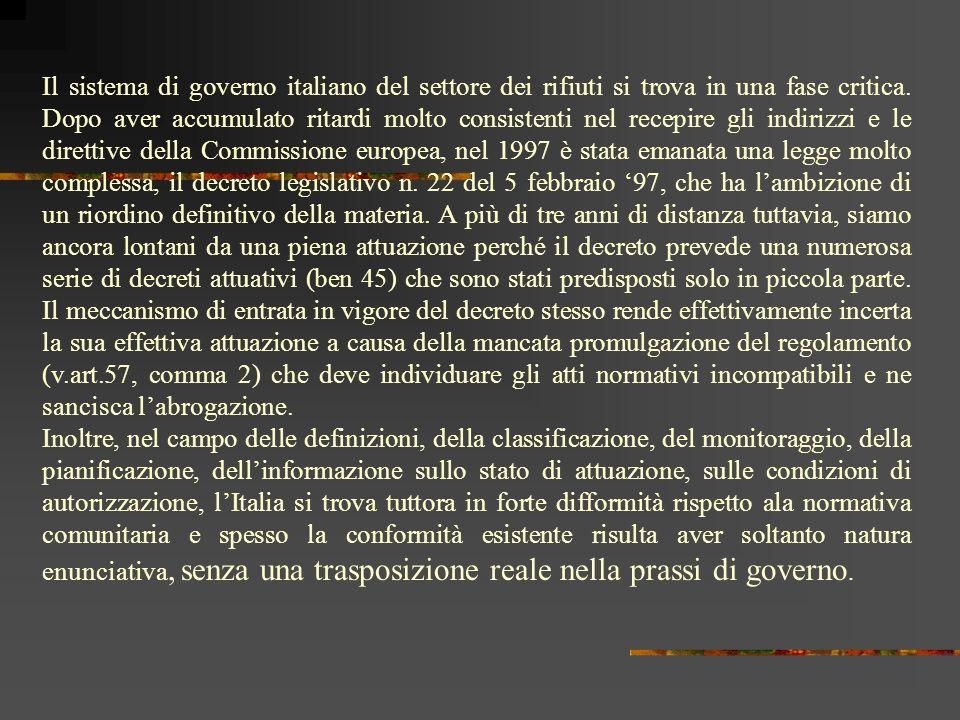 Il sistema di governo italiano del settore dei rifiuti si trova in una fase critica. Dopo aver accumulato ritardi molto consistenti nel recepire gli indirizzi e le direttive della Commissione europea, nel 1997 è stata emanata una legge molto complessa, il decreto legislativo n. 22 del 5 febbraio '97, che ha l'ambizione di un riordino definitivo della materia. A più di tre anni di distanza tuttavia, siamo ancora lontani da una piena attuazione perché il decreto prevede una numerosa serie di decreti attuativi (ben 45) che sono stati predisposti solo in piccola parte. Il meccanismo di entrata in vigore del decreto stesso rende effettivamente incerta la sua effettiva attuazione a causa della mancata promulgazione del regolamento (v.art.57, comma 2) che deve individuare gli atti normativi incompatibili e ne sancisca l'abrogazione.
