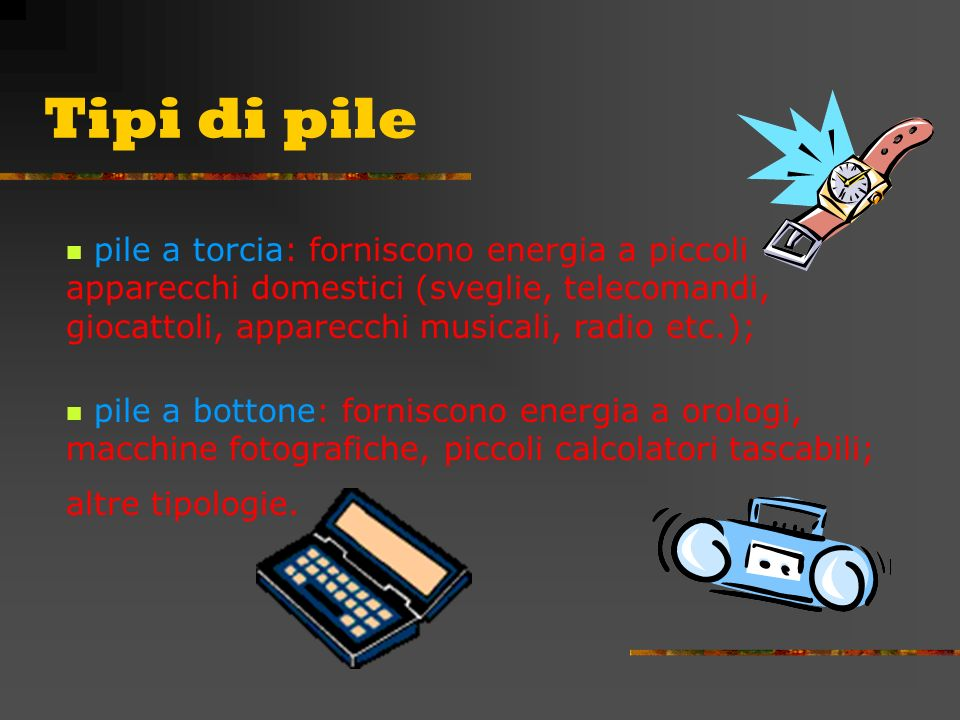 Tipi di pile pile a torcia: forniscono energia a piccoli apparecchi domestici (sveglie, telecomandi, giocattoli, apparecchi musicali, radio etc.);
