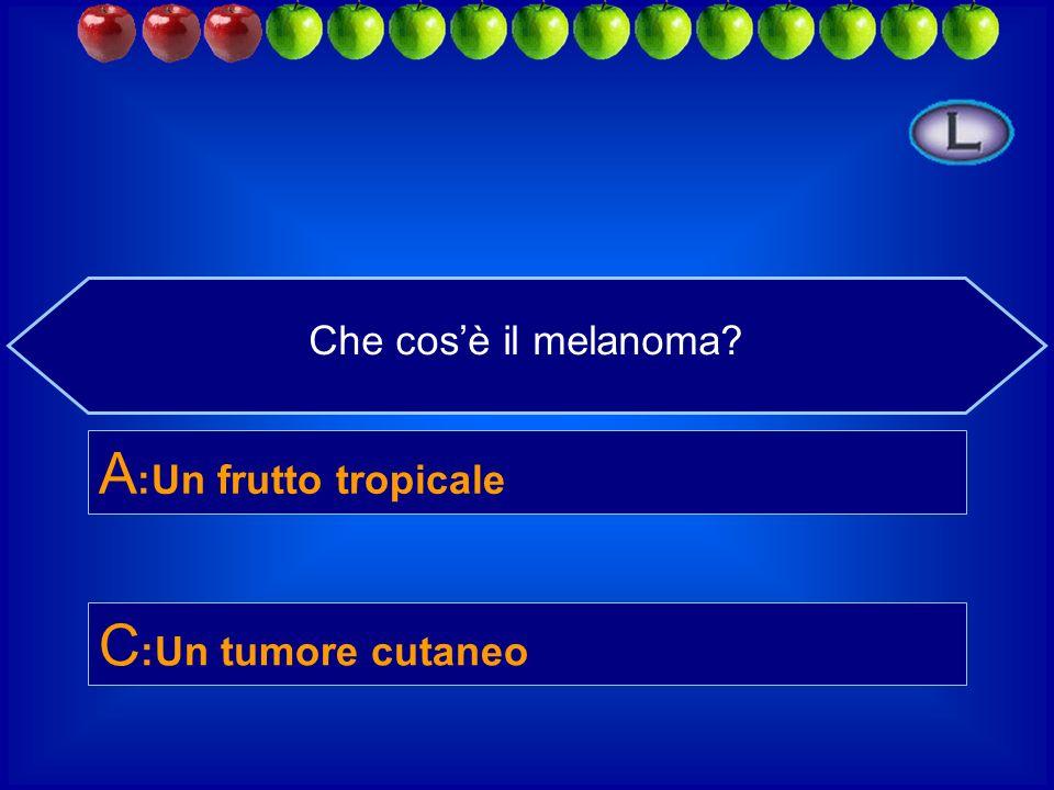 Che cos'è il melanoma A:Un frutto tropicale C:Un tumore cutaneo