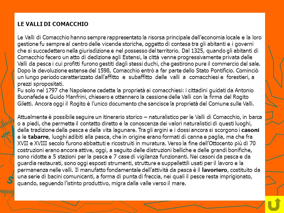 LE VALLI DI COMACCHIO Le Valli di Comacchio hanno sempre rappresentato la risorsa principale dell'economia locale e la loro gestione fu sempre al centro delle vicende storiche, oggetto di contesa tra gli abitanti e i governi che si succedettero nella giurisdizione e nel possesso del territorio.