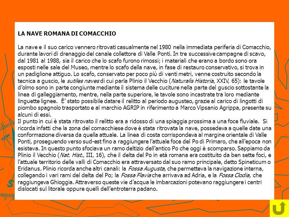LA NAVE ROMANA DI COMACCHIO La nave e il suo carico vennero ritrovati casualmente nel 1980 nella immediata periferia di Comacchio, durante lavori di drenaggio del canale collettore di Valle Ponti.