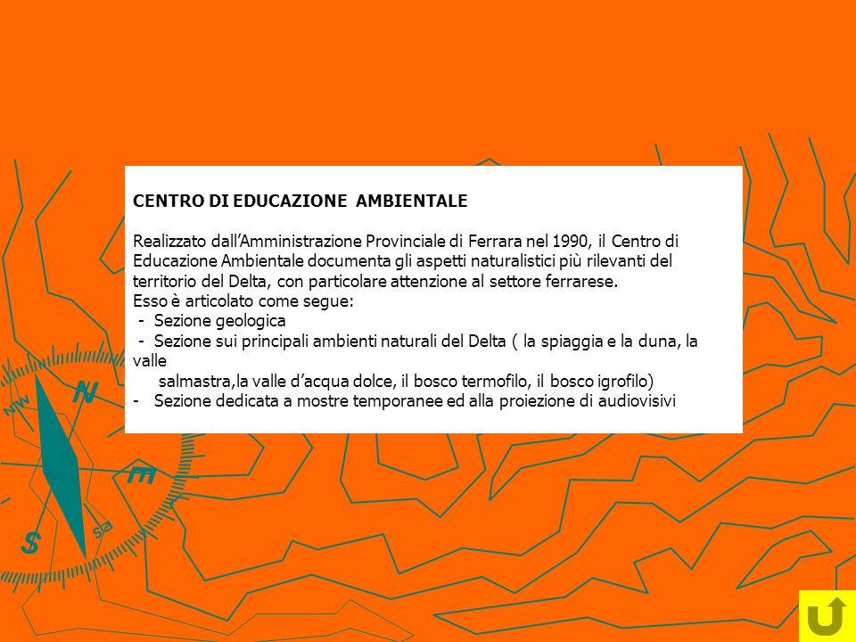 CENTRO DI EDUCAZIONE AMBIENTALE Realizzato dall'Amministrazione Provinciale di Ferrara nel 1990, il Centro di Educazione Ambientale documenta gli aspetti naturalistici più rilevanti del territorio del Delta, con particolare attenzione al settore ferrarese.