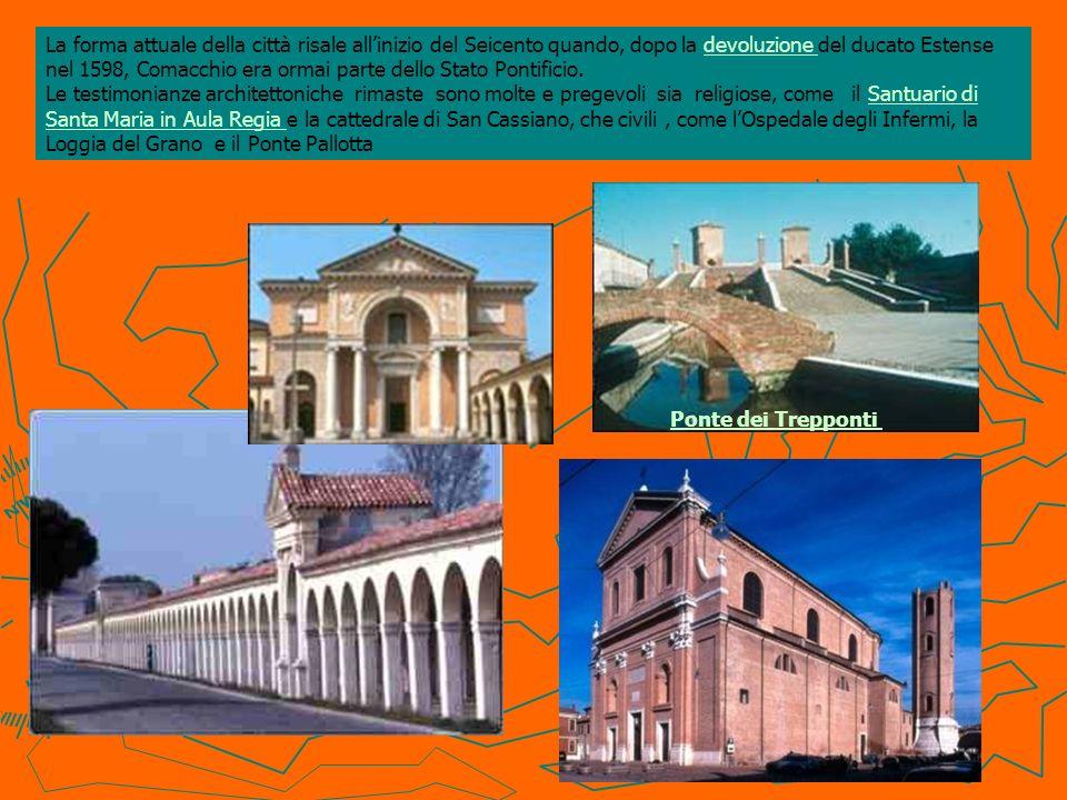 La forma attuale della città risale all'inizio del Seicento quando, dopo la devoluzione del ducato Estense nel 1598, Comacchio era ormai parte dello Stato Pontificio. Le testimonianze architettoniche rimaste sono molte e pregevoli sia religiose, come il Santuario di Santa Maria in Aula Regia e la cattedrale di San Cassiano, che civili , come l'Ospedale degli Infermi, la Loggia del Grano e il Ponte Pallotta