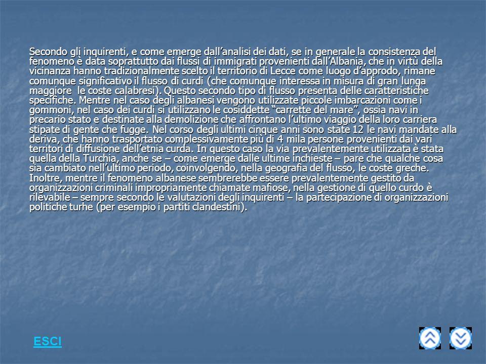 Secondo gli inquirenti, e come emerge dall'analisi dei dati, se in generale la consistenza del fenomeno è data soprattutto dai flussi di immigrati provenienti dall'Albania, che in virtù della vicinanza hanno tradizionalmente scelto il territorio di Lecce come luogo d'approdo, rimane comunque significativo il flusso di curdi (che comunque interessa in misura di gran lunga maggiore le coste calabresi). Questo secondo tipo di flusso presenta delle caratteristiche specifiche. Mentre nel caso degli albanesi vengono utilizzate piccole imbarcazioni come i gommoni, nel caso dei curdi si utilizzano le cosiddette carrette del mare , ossia navi in precario stato e destinate alla demolizione che affrontano l'ultimo viaggio della loro carriera stipate di gente che fugge. Nel corso degli ultimi cinque anni sono state 12 le navi mandate alla deriva, che hanno trasportato complessivamente più di 4 mila persone provenienti dai vari territori di diffusione dell'etnia curda. In questo caso la via prevalentemente utilizzata è stata quella della Turchia, anche se – come emerge dalle ultime inchieste – pare che qualche cosa sia cambiato nell'ultimo periodo, coinvolgendo, nella geografia del flusso, le coste greche. Inoltre, mentre il fenomeno albanese sembrerebbe essere prevalentemente gestito da organizzazioni criminali impropriamente chiamate mafiose, nella gestione di quello curdo è rilevabile – sempre secondo le valutazioni degli inquirenti – la partecipazione di organizzazioni politiche turhe (per esempio i partiti clandestini).