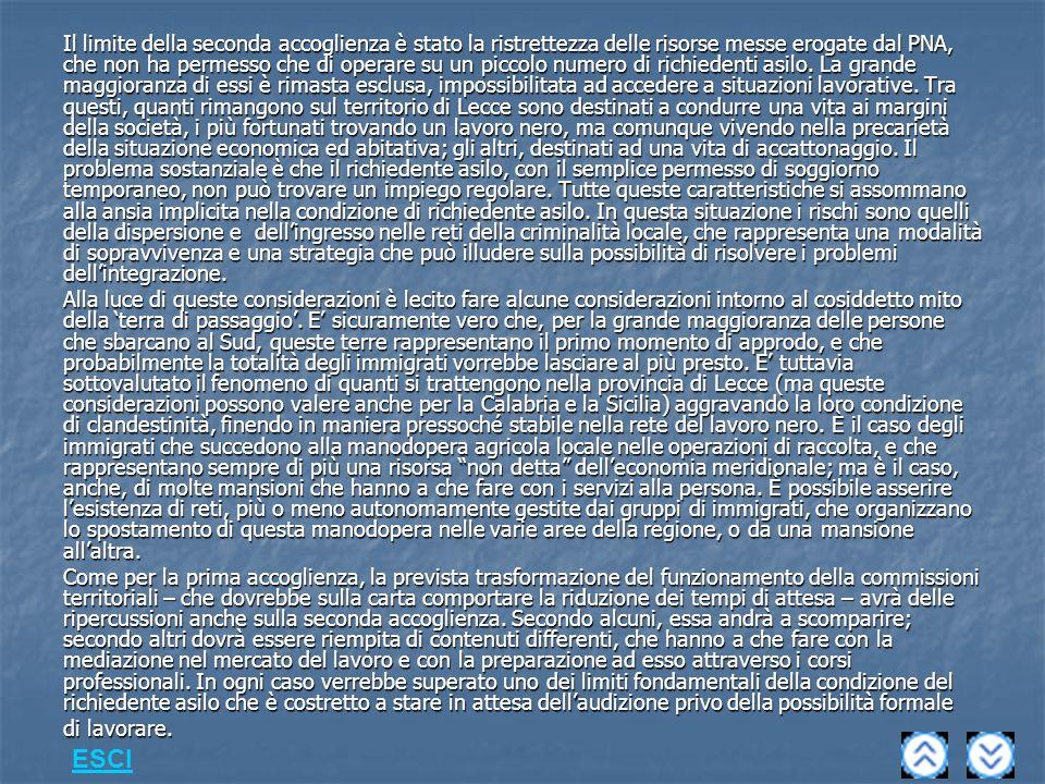 Il limite della seconda accoglienza è stato la ristrettezza delle risorse messe erogate dal PNA, che non ha permesso che di operare su un piccolo numero di richiedenti asilo. La grande maggioranza di essi è rimasta esclusa, impossibilitata ad accedere a situazioni lavorative. Tra questi, quanti rimangono sul territorio di Lecce sono destinati a condurre una vita ai margini della società, i più fortunati trovando un lavoro nero, ma comunque vivendo nella precarietà della situazione economica ed abitativa; gli altri, destinati ad una vita di accattonaggio. Il problema sostanziale è che il richiedente asilo, con il semplice permesso di soggiorno temporaneo, non può trovare un impiego regolare. Tutte queste caratteristiche si assommano alla ansia implicita nella condizione di richiedente asilo. In questa situazione i rischi sono quelli della dispersione e dell'ingresso nelle reti della criminalità locale, che rappresenta una modalità di sopravvivenza e una strategia che può illudere sulla possibilità di risolvere i problemi dell'integrazione.