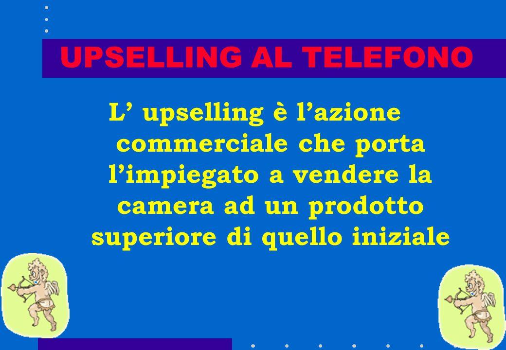 UPSELLING AL TELEFONO L' upselling è l'azione commerciale che porta l'impiegato a vendere la camera ad un prodotto superiore di quello iniziale.