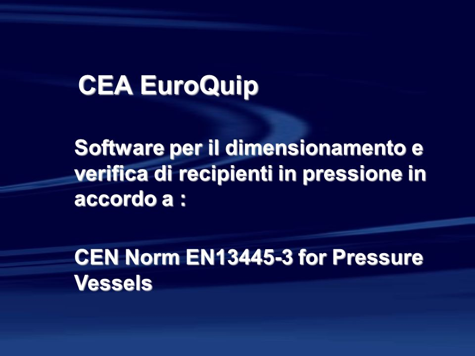 CEA EuroQuip Software per il dimensionamento e verifica di recipienti in pressione in accordo a : CEN Norm EN13445-3 for Pressure Vessels.