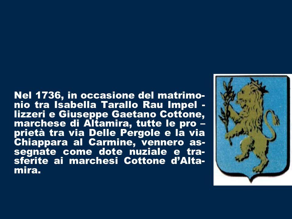 Nel 1736, in occasione del matrimo-nio tra Isabella Tarallo Rau Impel -lizzeri e Giuseppe Gaetano Cottone, marchese di Altamira, tutte le pro –prietà tra via Delle Pergole e la via Chiappara al Carmine, vennero as-segnate come dote nuziale e tra-sferite ai marchesi Cottone d'Alta-mira.