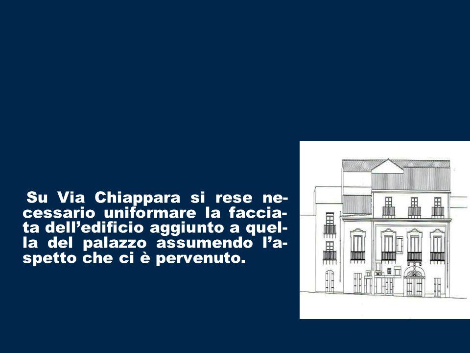 Su Via Chiappara si rese ne-cessario uniformare la faccia-ta dell'edificio aggiunto a quel- la del palazzo assumendo l'a-spetto che ci è pervenuto.