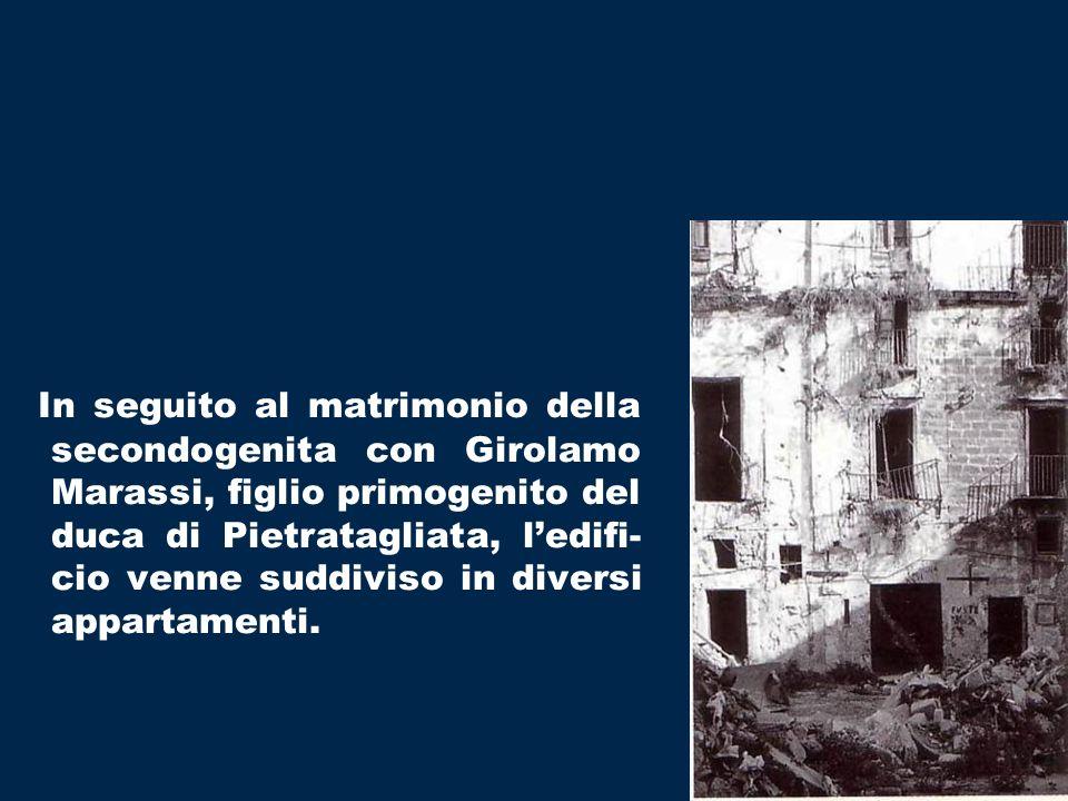 In seguito al matrimonio della secondogenita con Girolamo Marassi, figlio primogenito del duca di Pietratagliata, l'edifi-cio venne suddiviso in diversi appartamenti.