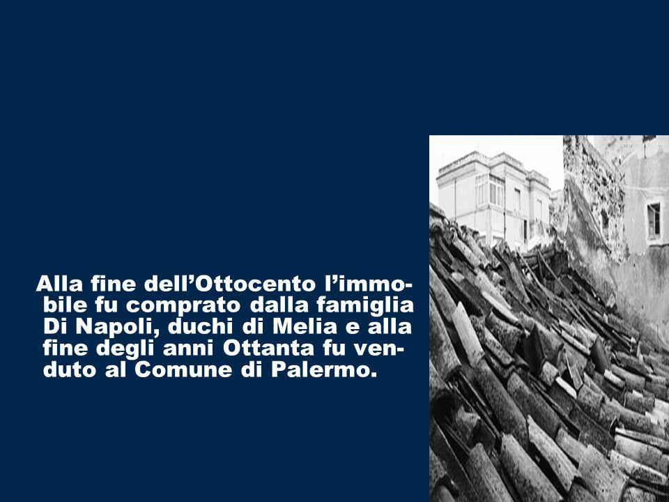 Alla fine dell'Ottocento l'immo- bile fu comprato dalla famiglia Di Napoli, duchi di Melia e alla fine degli anni Ottanta fu ven- duto al Comune di Palermo.