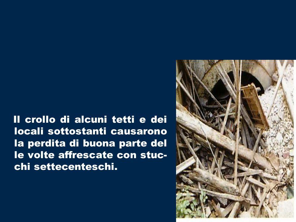 Il crollo di alcuni tetti e dei locali sottostanti causarono la perdita di buona parte del le volte affrescate con stuc-chi settecenteschi.