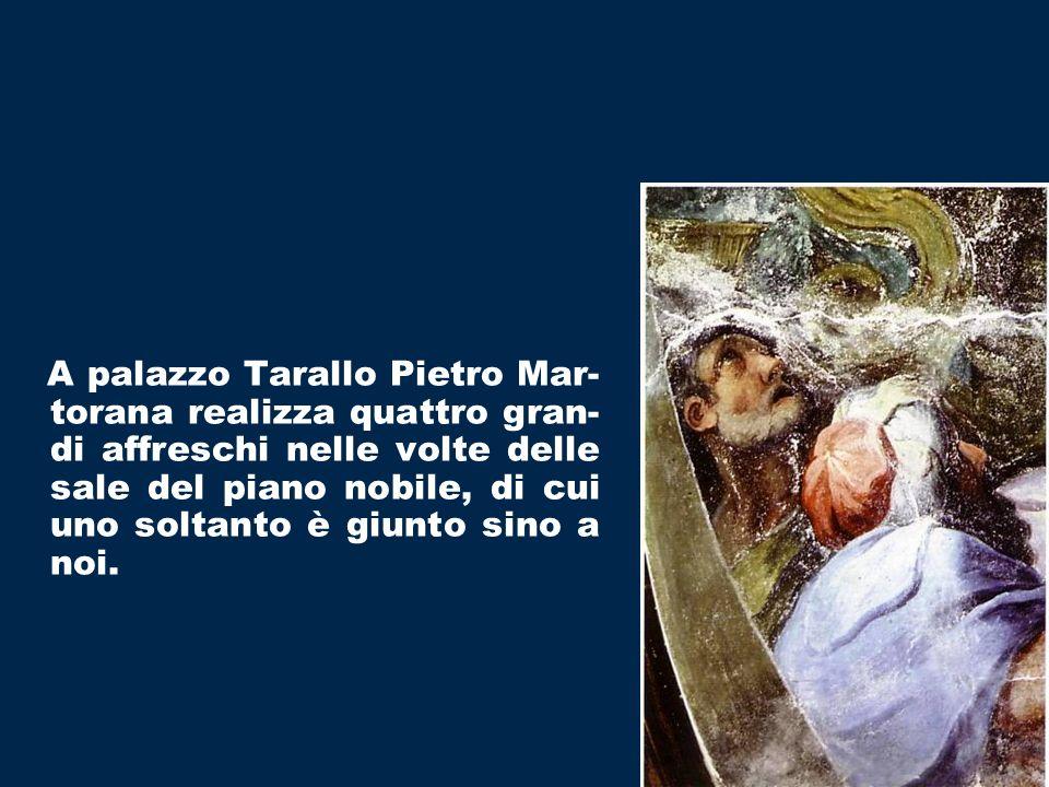 A palazzo Tarallo Pietro Mar-torana realizza quattro gran-di affreschi nelle volte delle sale del piano nobile, di cui uno soltanto è giunto sino a noi.
