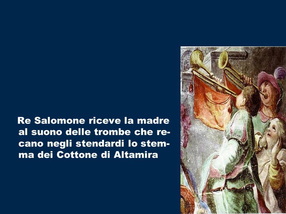 Re Salomone riceve la madre al suono delle trombe che re-cano negli stendardi lo stem-ma dei Cottone di Altamira