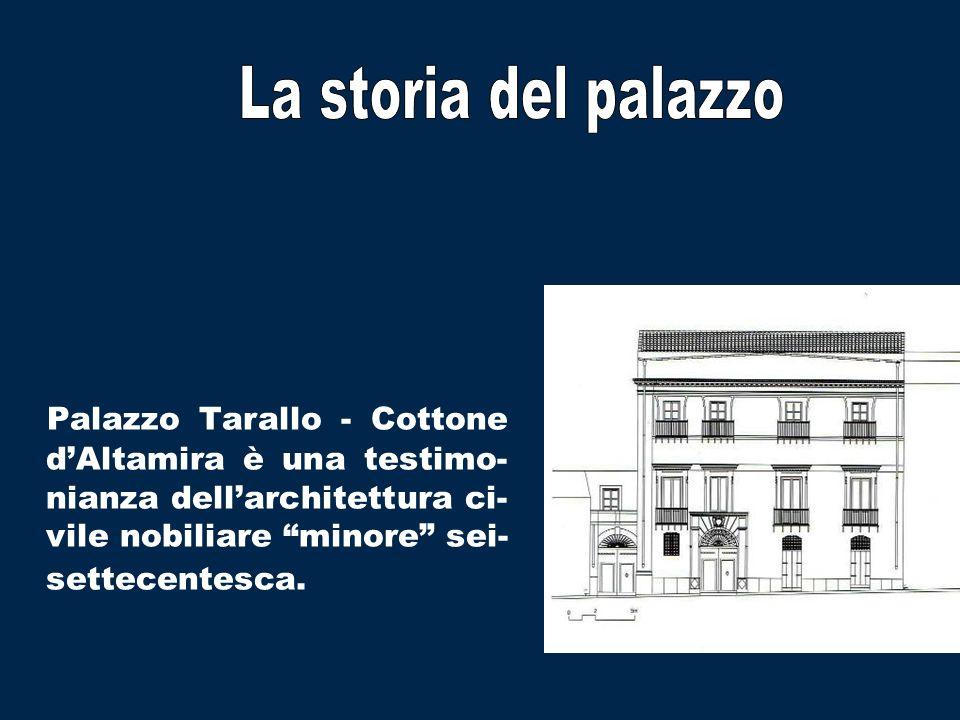 La storia del palazzo Palazzo Tarallo - Cottone d'Altamira è una testimo-nianza dell'architettura ci-vile nobiliare minore sei-settecentesca.