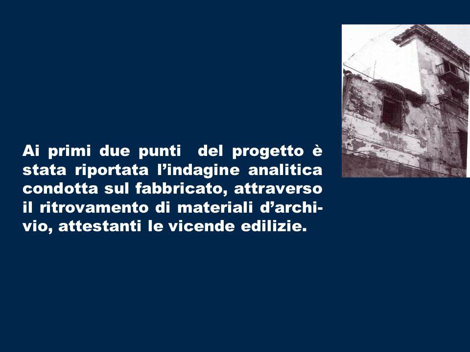 Ai primi due punti del progetto è stata riportata l'indagine analitica condotta sul fabbricato, attraverso il ritrovamento di materiali d'archi-vio, attestanti le vicende edilizie.