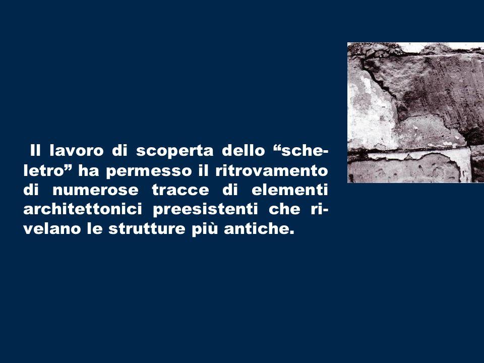 Il lavoro di scoperta dello sche-letro ha permesso il ritrovamento di numerose tracce di elementi architettonici preesistenti che ri- velano le strutture più antiche.
