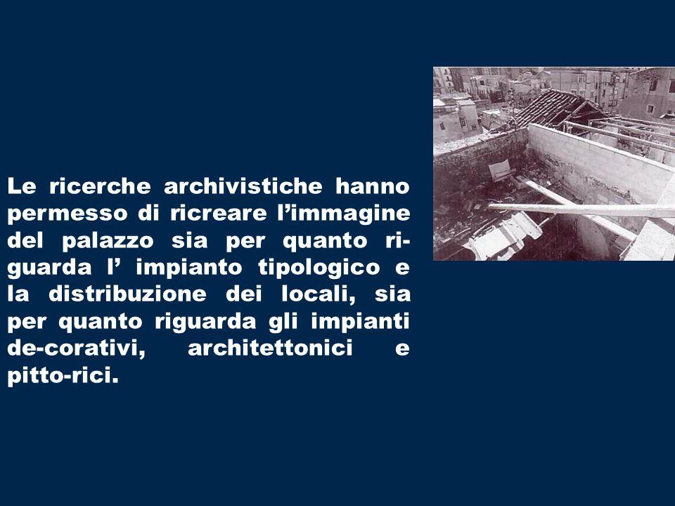 Le ricerche archivistiche hanno permesso di ricreare l'immagine del palazzo sia per quanto ri-guarda l' impianto tipologico e la distribuzione dei locali, sia per quanto riguarda gli impianti de-corativi, architettonici e pitto-rici.