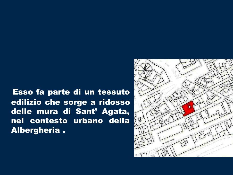 Esso fa parte di un tessuto edilizio che sorge a ridosso delle mura di Sant' Agata, nel contesto urbano della Albergheria .