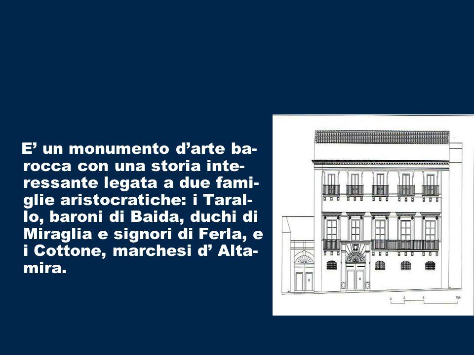 E' un monumento d'arte ba-rocca con una storia inte-ressante legata a due fami-glie aristocratiche: i Taral-lo, baroni di Baida, duchi di Miraglia e signori di Ferla, e i Cottone, marchesi d' Alta-mira.