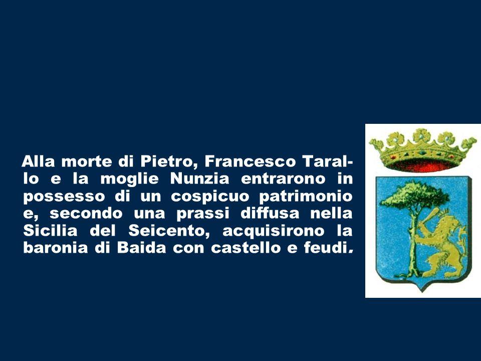 Alla morte di Pietro, Francesco Taral-lo e la moglie Nunzia entrarono in possesso di un cospicuo patrimonio e, secondo una prassi diffusa nella Sicilia del Seicento, acquisirono la baronia di Baida con castello e feudi.