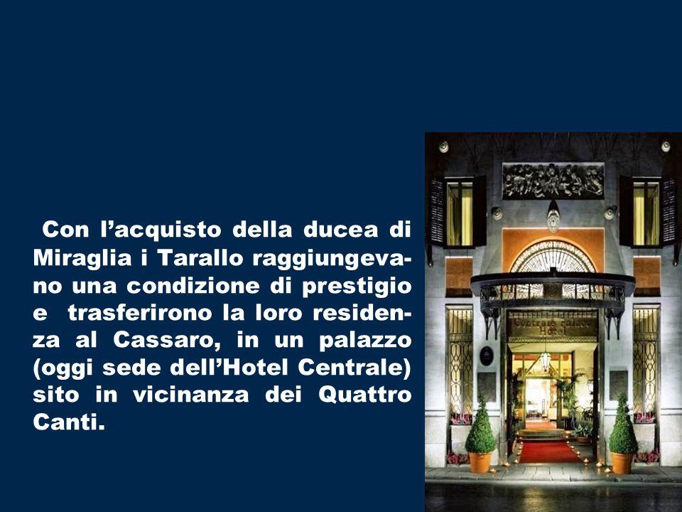 Con l'acquisto della ducea di Miraglia i Tarallo raggiungeva-no una condizione di prestigio e trasferirono la loro residen-za al Cassaro, in un palazzo (oggi sede dell'Hotel Centrale) sito in vicinanza dei Quattro Canti.
